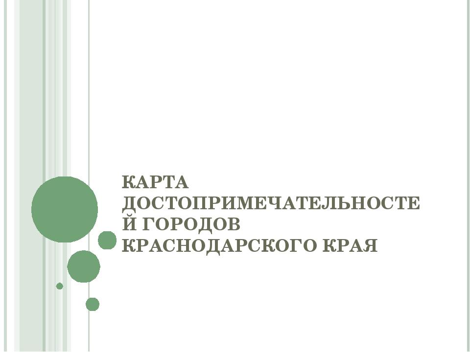 КАРТА ДОСТОПРИМЕЧАТЕЛЬНОСТЕЙ ГОРОДОВ КРАСНОДАРСКОГО КРАЯ