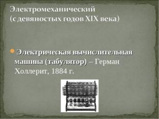 Электрическая вычислительная машина (табулятор) – Герман Холлерит, 1884 г.