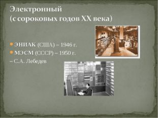 ЭНИАК (США) – 1946 г. МЭСМ (СССР) – 1950 г. – С.А. Лебедев