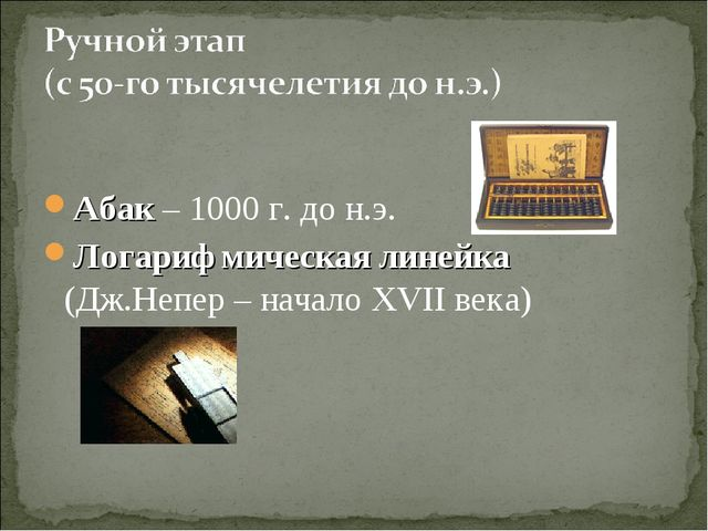 Абак – 1000 г. до н.э. Логарифмическая линейка (Дж.Непер – начало XVII века)