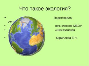 Что такое экология? Подготовила учитель нач. классов МБОУ «Шихазанская СОШ» К