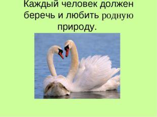Каждый человек должен беречь и любить родную природу.