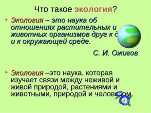 Что такое экология? Экология – это наука об отношениях растительных и животны