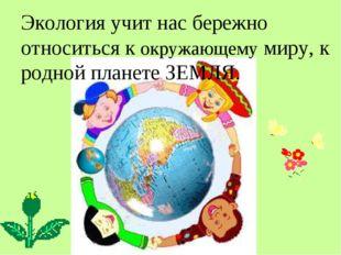 Экология учит нас бережно относиться к окружающему миру, к родной планете ЗЕМ