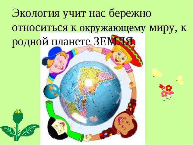 Экология учит нас бережно относиться к окружающему миру, к родной планете ЗЕМ...