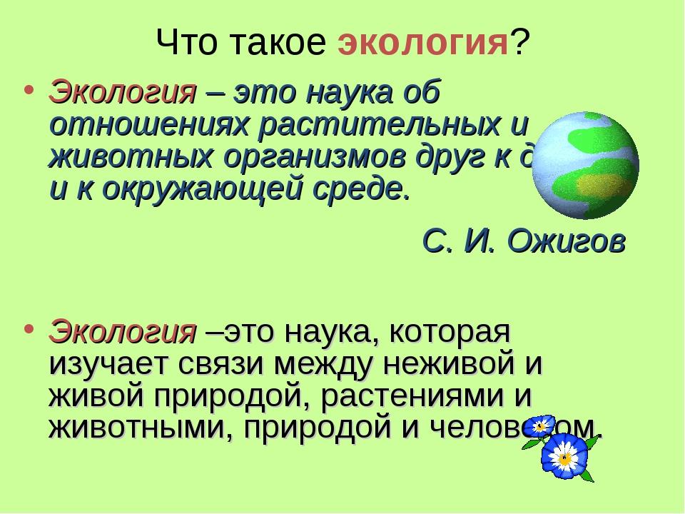 Что такое экология? Экология – это наука об отношениях растительных и животны...