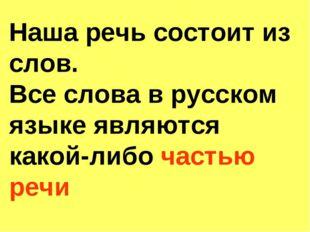 Наша речь состоит из слов. Все слова в русском языке являются какой-либо част