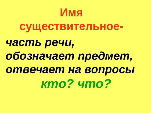 Имя существительное- часть речи, обозначает предмет, отвечает на вопросы кто?...
