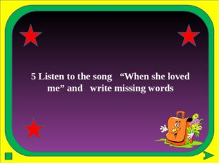 "5 Listen to the song ""When she loved me"" and write missing words"