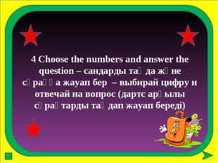 4 Choose the numbers and answer the question – сандарды таңда және сұраққа жа