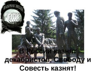 В России казнят декабристов, Свободу и Совесть казнят!