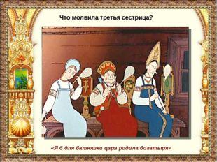 Что молвила третья сестрица? «Я б для батюшки царя родила богатыря»