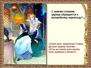 С какими словами царица обращается к волшебному зеркальцу? «Свет мой, зеркаль