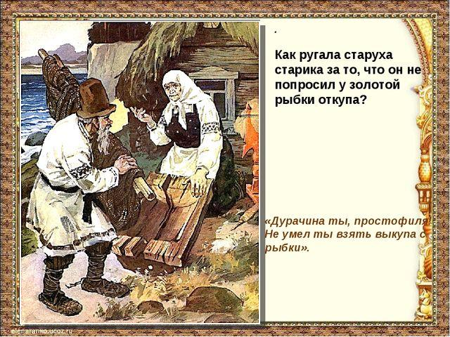 . «Дурачина ты, простофиля! Не умел ты взять выкупа с рыбки». Как ругала стар...
