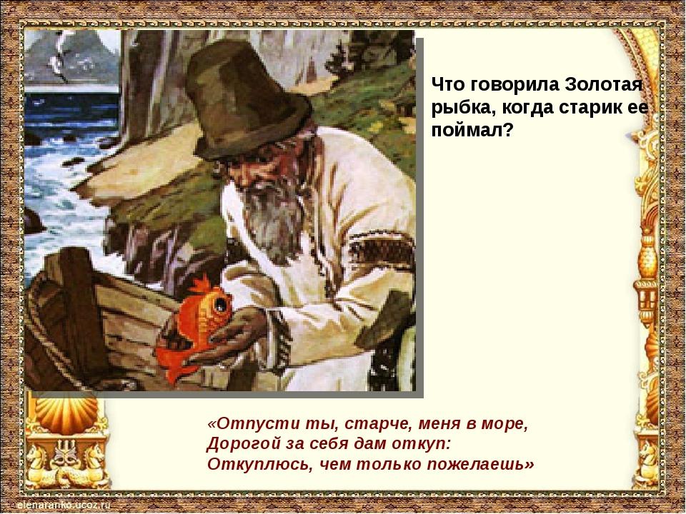 Что говорила Золотая рыбка, когда старик ее поймал? «Отпусти ты, старче, меня...