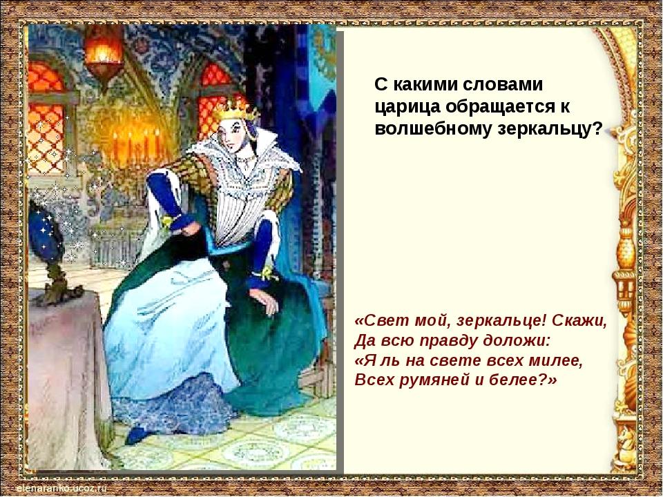 С какими словами царица обращается к волшебному зеркальцу? «Свет мой, зеркаль...