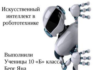 Искусственный интеллект в робототехнике Выполнили Ученицы 10 «Б» класса Берг