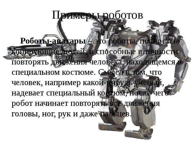 Примеры роботов Роботы-аватары – это роботы, полностью копирующие людей, и сп...