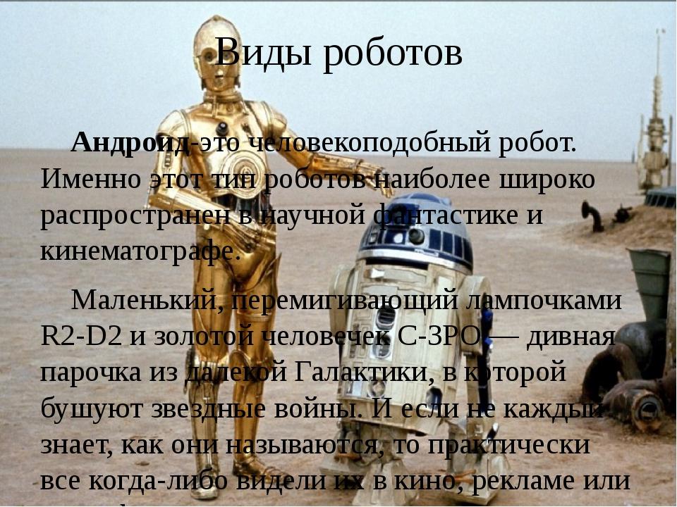 Виды роботов Андроид-это человекоподобный робот. Именно этот тип роботов наиб...