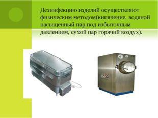 Дезинфекцию изделий осуществляют физическим методом(кипячение, водяной насыще