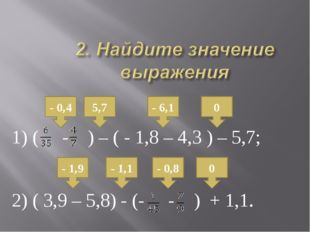 1) ( - ) – ( - 1,8 – 4,3 ) – 5,7; 2) ( 3,9 – 5,8) - (- - ) + 1,1. - 0,4 - 6,