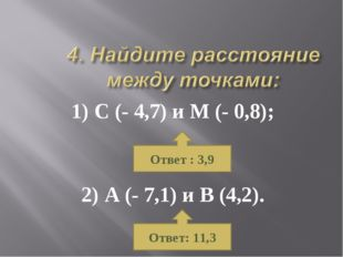 1) С (- 4,7) и М (- 0,8); 2) А (- 7,1) и В (4,2). Ответ : 3,9 Ответ: 11,3