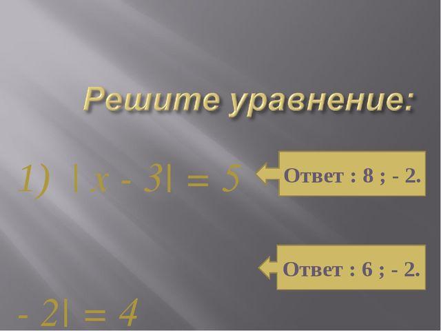 1) | x - 3| = 5 2) | x - 2| = 4 Ответ : 8 ; - 2. Ответ : 6 ; - 2.