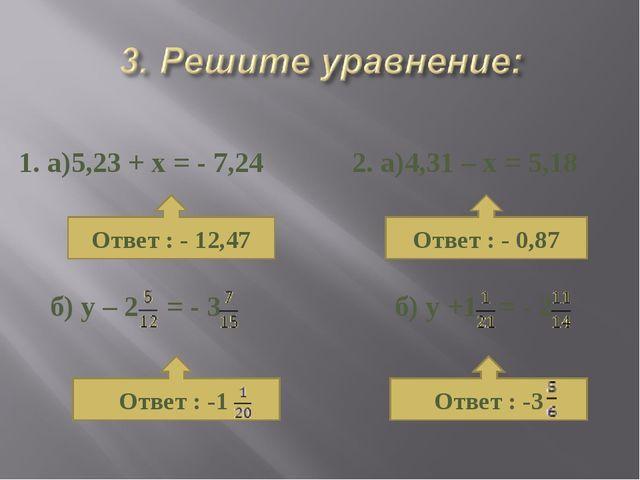 1. а)5,23 + х = - 7,24 б) у – 2 = - 3 2. а)4,31 – х = 5,18 б) у +1 = - 2 Отв...