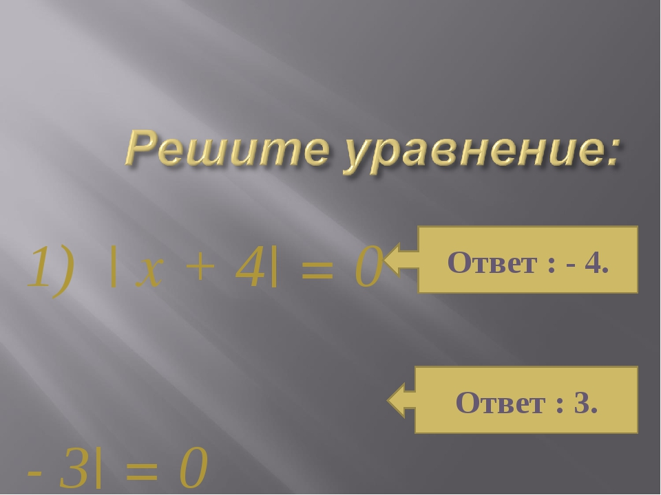1) | x + 4| = 0 2) | x - 3| = 0 Ответ : - 4. Ответ : 3.
