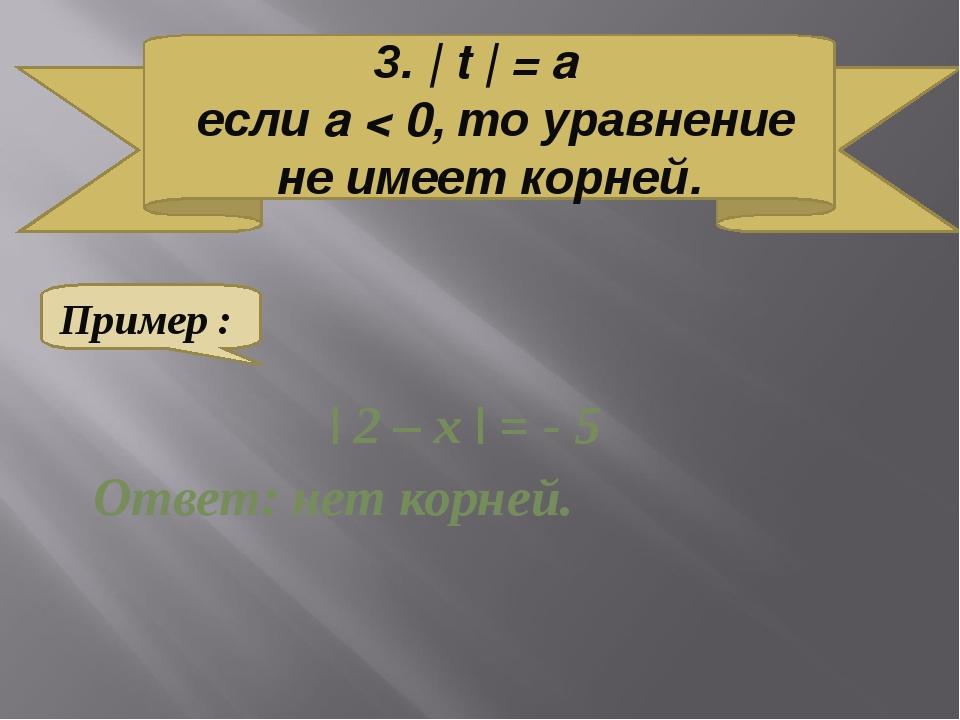| 2 – х | = - 5 Ответ: нет корней. 3. | t | = a если a < 0, то уравнение не...