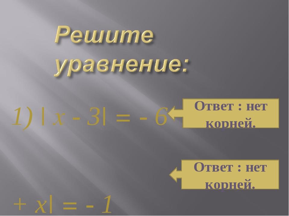 1) | x - 3| = - 6 2) | 3 + х| = - 1 Ответ : нет корней. Ответ : нет корней.