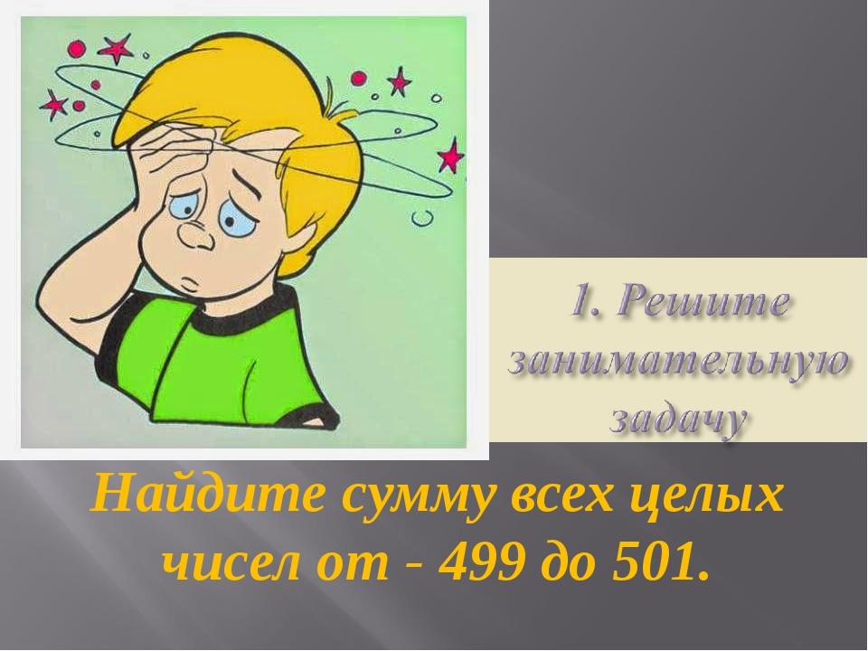 Найдите сумму всех целых чисел от - 499 до 501.