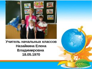 Учитель начальных классов Назайкина Елена Владимировна 18.05.1970