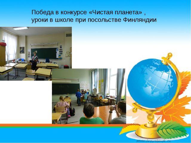 Победа в конкурсе «Чистая планета» , уроки в школе при посольстве Финляндии