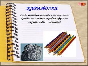 КАРАНДАШ Слово карандаш образовано от тюркского karadas — «сланец», «графит»