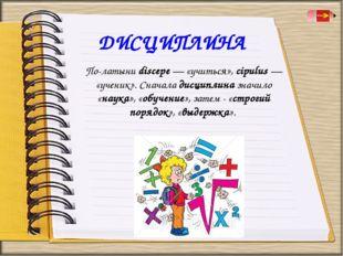 По-латыни discepe — «учиться», cipulus — «ученик». Сначала дисциплина значило
