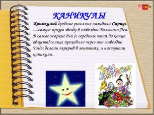 КАНИКУЛЫ Каникулой древние римляне называли Сириус—самую яркую звезду в созве