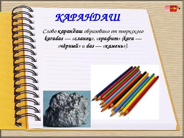 КАРАНДАШ Слово карандаш образовано от тюркского karadas — «сланец», «графит»...