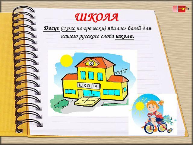 ШКОЛА Досуг (схолс по-гречески) явилось базой для нашего русского слова школа.