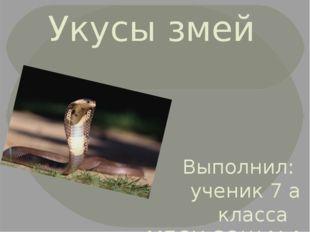 Укусы змей Выполнил: ученик 7 а класса МБОУ СОШ №4 Зердеев Илья