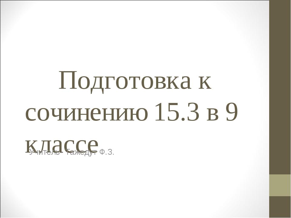 Подготовка к сочинению 15.3 в 9 классе Учитель- Тажедут Ф.З.