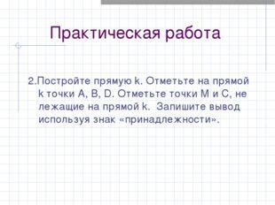 Практическая работа 2.Постройте прямую k. Отметьте на прямой k точки A, B, D.
