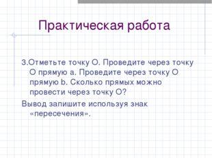 Практическая работа 3.Отметьте точку O. Проведите через точку O прямую a. Про