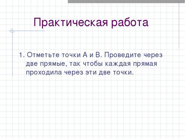 Практическая работа 1. Отметьте точки A и B. Проведите через две прямые, так...