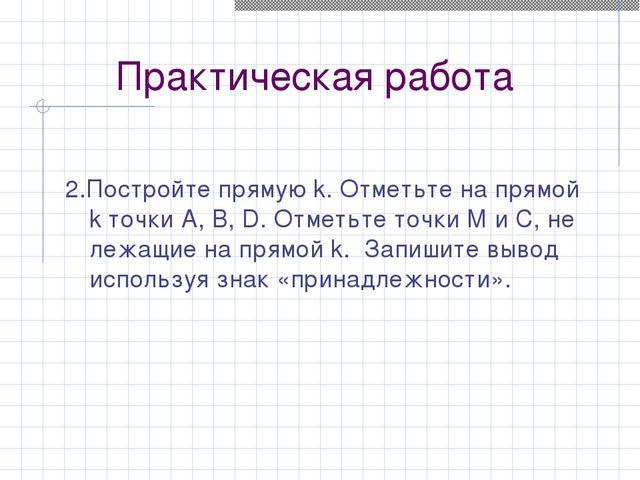 Практическая работа 2.Постройте прямую k. Отметьте на прямой k точки A, B, D....