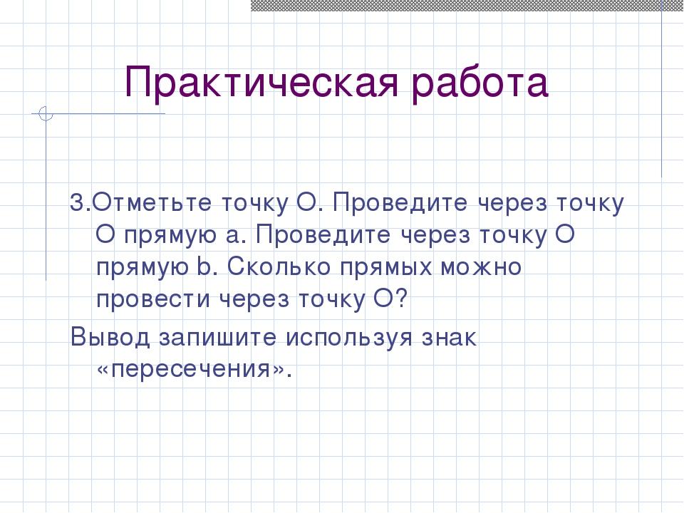 Практическая работа 3.Отметьте точку O. Проведите через точку O прямую a. Про...