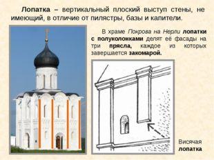 Лопатка – вертикальный плоский выступ стены, не имеющий, в отличие от пилястр