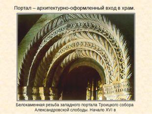 Белокаменная резьба западного портала Троицкого собора Александровской слобод