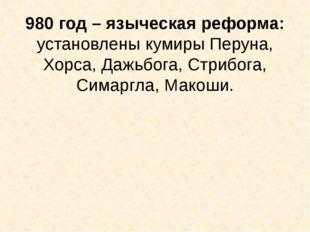 980 год – языческая реформа: установлены кумиры Перуна, Хорса, Дажьбога, Стри