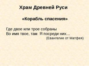 Храм Древней Руси «Корабль спасения» Где двое или трое собраны Во имя твое, т